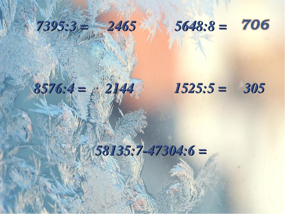 8576:4 = 2144 7395:3 = 2465 1525:5 = 305 5648:8 = 58135:7-47304:6 =