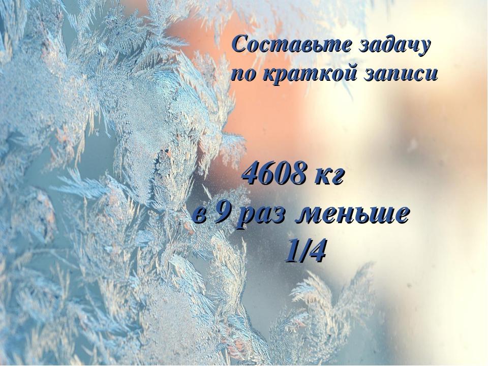 Составьте задачу по краткой записи 4608 кг в 9 раз меньше 1/4