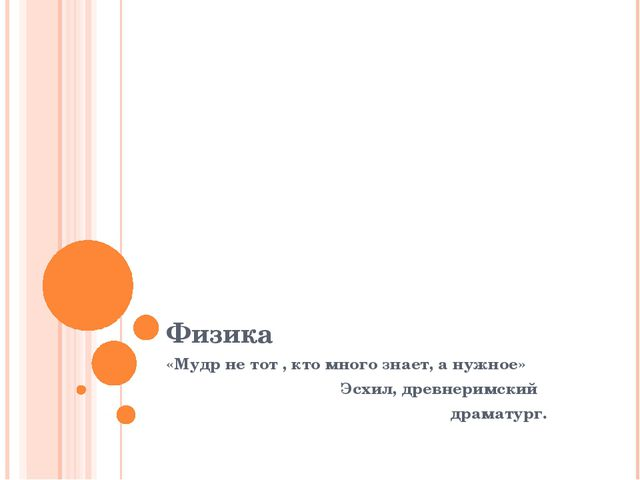 Физика «Мудр не тот , кто много знает, а нужное» Эсхил, древнеримский драмату...