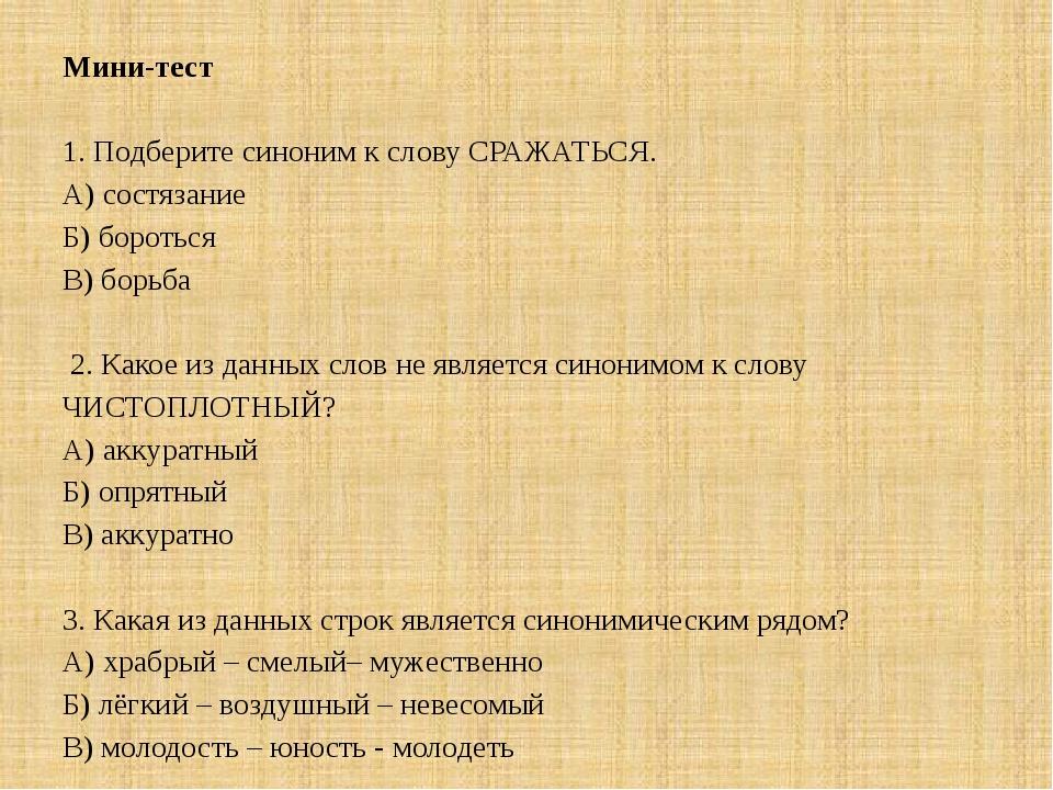 Мини-тест  1. Подберите синоним к слову СРАЖАТЬСЯ. А) состязание Б) бороться...