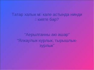 "Татар халык мәкале астында нинди әкияте бар? ""Аерылганны аю ашар"" ""Ялкаулык-х"