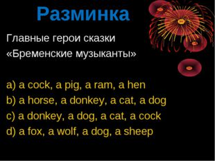 Разминка Главные герои сказки «Бременские музыканты» a) a cock, a pig, a ram,