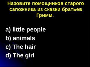 Назовите помощников старого сапожника из сказки братьев Гримм. a) little peo