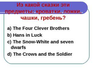 Из какой сказки эти предметы: кроватки, ложки, чашки, гребень? a) The Four Cl