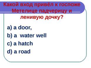 Какой вход привёл к госпоже Метелице падчерицу и ленивую дочку? a) a door, b)