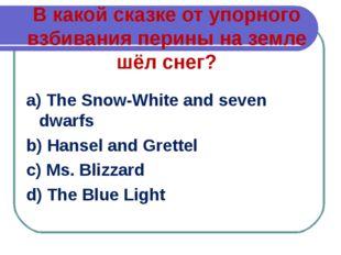 В какой сказке от упорного взбивания перины на земле шёл снег? a) The Snow-Wh