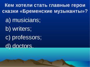 Кем хотели стать главные герои сказки «Бременские музыканты»? a) musicians; b