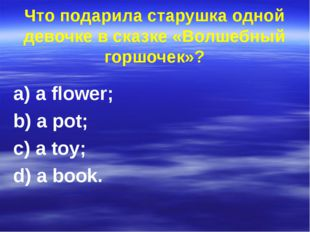 Что подарила старушка одной девочке в сказке «Волшебный горшочек»? a) a flowe