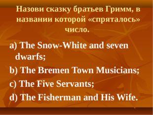 Назови сказку братьев Гримм, в названии которой «спряталось» число. a) The S