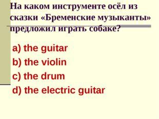 На каком инструменте осёл из сказки «Бременские музыканты» предложил играть с