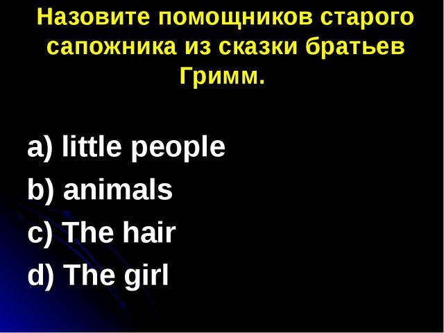 Назовите помощников старого сапожника из сказки братьев Гримм. a) little peo...