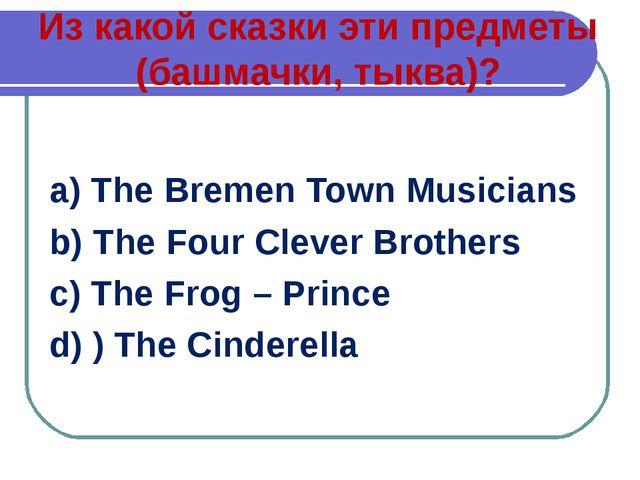 Из какой сказки эти предметы (башмачки, тыква)? a) The Bremen Town Musicians...