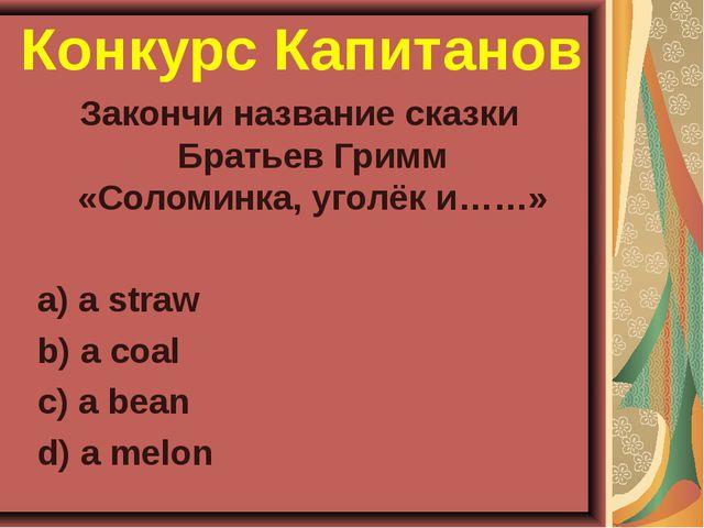Конкурс Капитанов Закончи название сказки Братьев Гримм «Соломинка, уголёк и…...