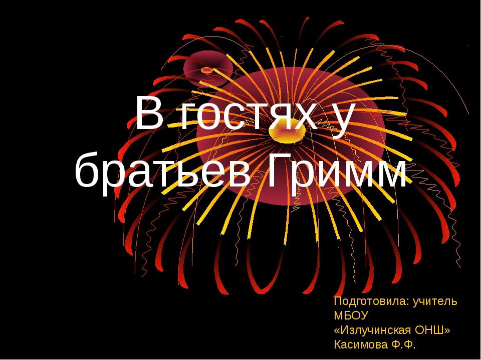 В гостях у братьев Гримм Подготовила: учитель МБОУ «Излучинская ОНШ» Касимов...
