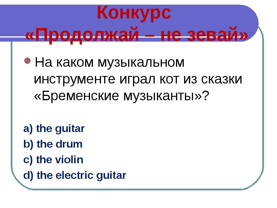 Конкурс «Продолжай – не зевай» На каком музыкальном инструменте играл кот из...