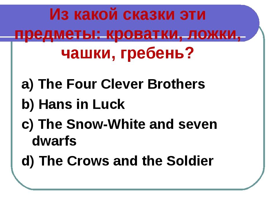 Из какой сказки эти предметы: кроватки, ложки, чашки, гребень? a) The Four Cl...