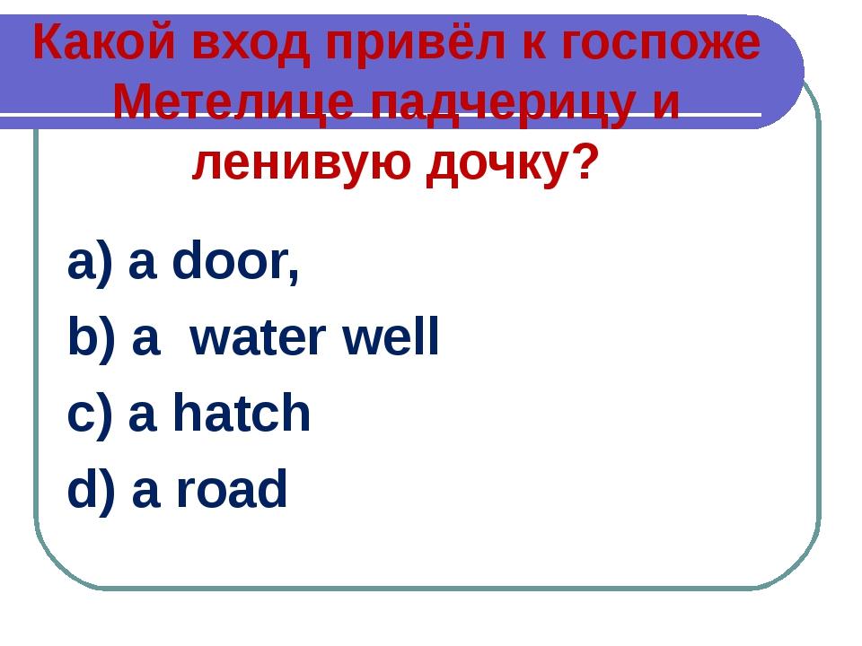 Какой вход привёл к госпоже Метелице падчерицу и ленивую дочку? a) a door, b)...