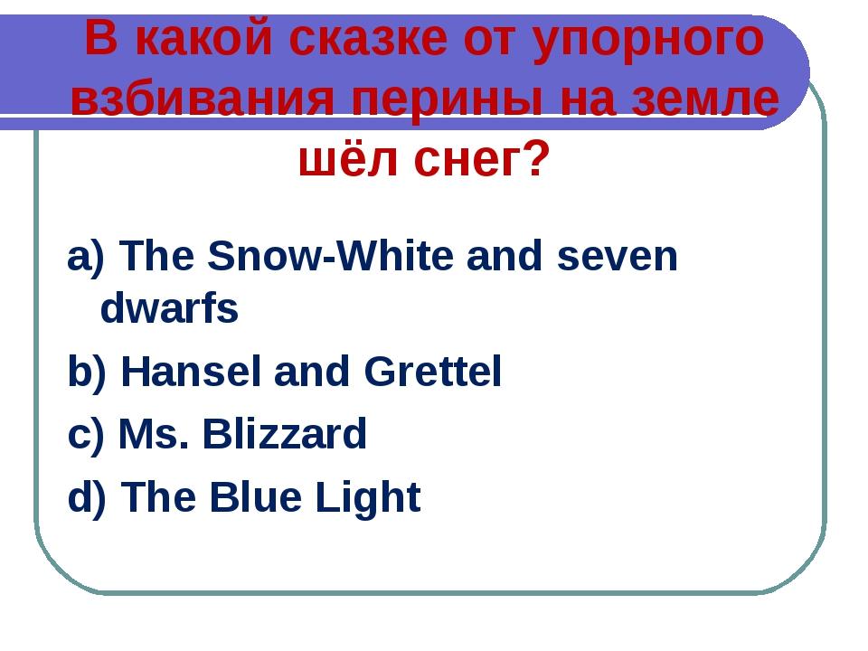 В какой сказке от упорного взбивания перины на земле шёл снег? a) The Snow-Wh...