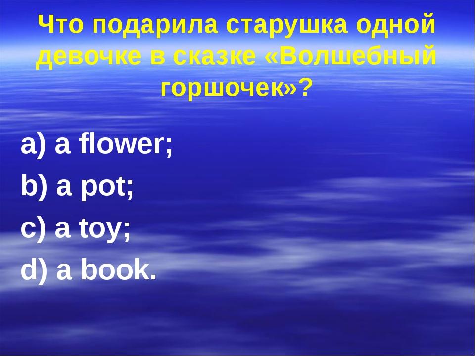 Что подарила старушка одной девочке в сказке «Волшебный горшочек»? a) a flowe...