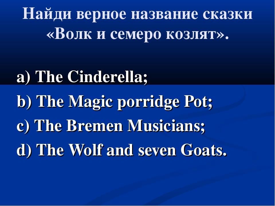 Найди верное название сказки «Волк и семеро козлят». a) The Cinderella; b) Th...