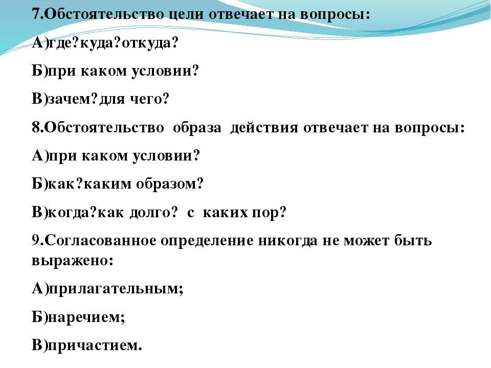 7.Обстоятельство цели отвечает на вопросы: А)где?куда?откуда? Б)при каком усл...