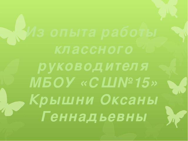 Из опыта работы классного руководителя MБОУ «СШ№15» Крышни Оксаны Геннадьевны