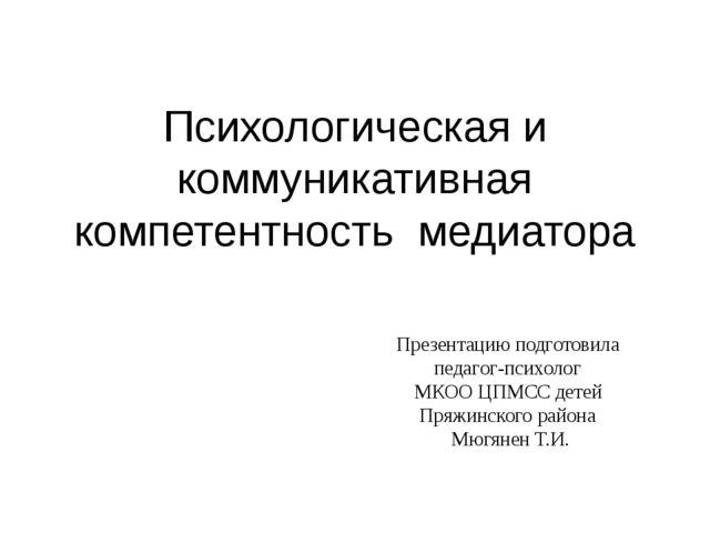 Психологическая и коммуникативная компетентность медиатора Презентацию подгот...