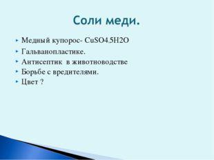 Медный купорос- СuSO4*5H2O Гальванопластике. Антисептик в животноводстве Борь
