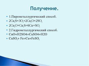 1.Пирометаллургический способ. 2Cu2S+3O2=2Cu2O+2SO2 2Cu2O+Cu2S=6Cu+SO2 2.Гидр