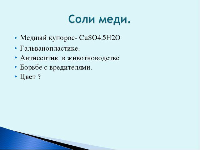 Медный купорос- СuSO4*5H2O Гальванопластике. Антисептик в животноводстве Борь...