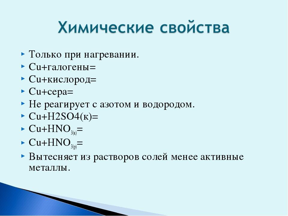 Только при нагревании. Сu+галогены= Сu+кислород= Сu+сера= Не реагирует с азот...