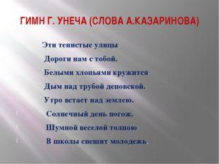ГИМН Г. УНЕЧА (СЛОВА А.КАЗАРИНОВА) Эти тенистые улицы Дороги нам с тобой. Бел