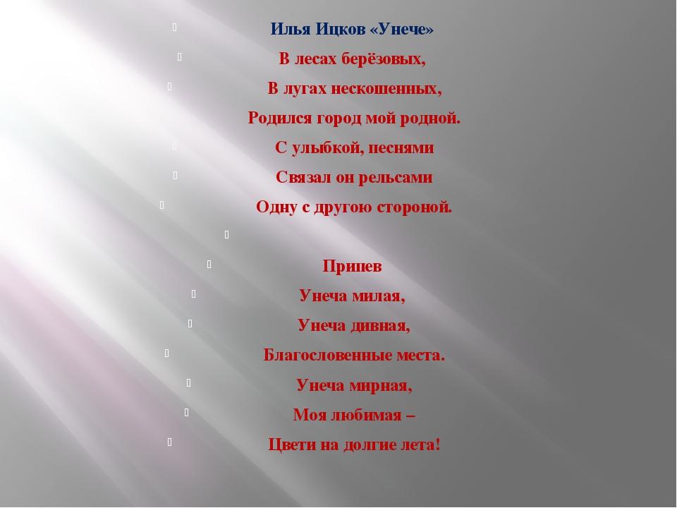 Илья Ицков «Унече» В лесах берёзовых, В лугах нескошенных, Родился город мой...