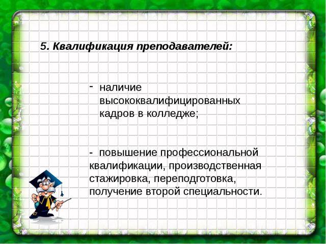 5. Квалификация преподавателей: наличие высококвалифицированных кадров в колл...
