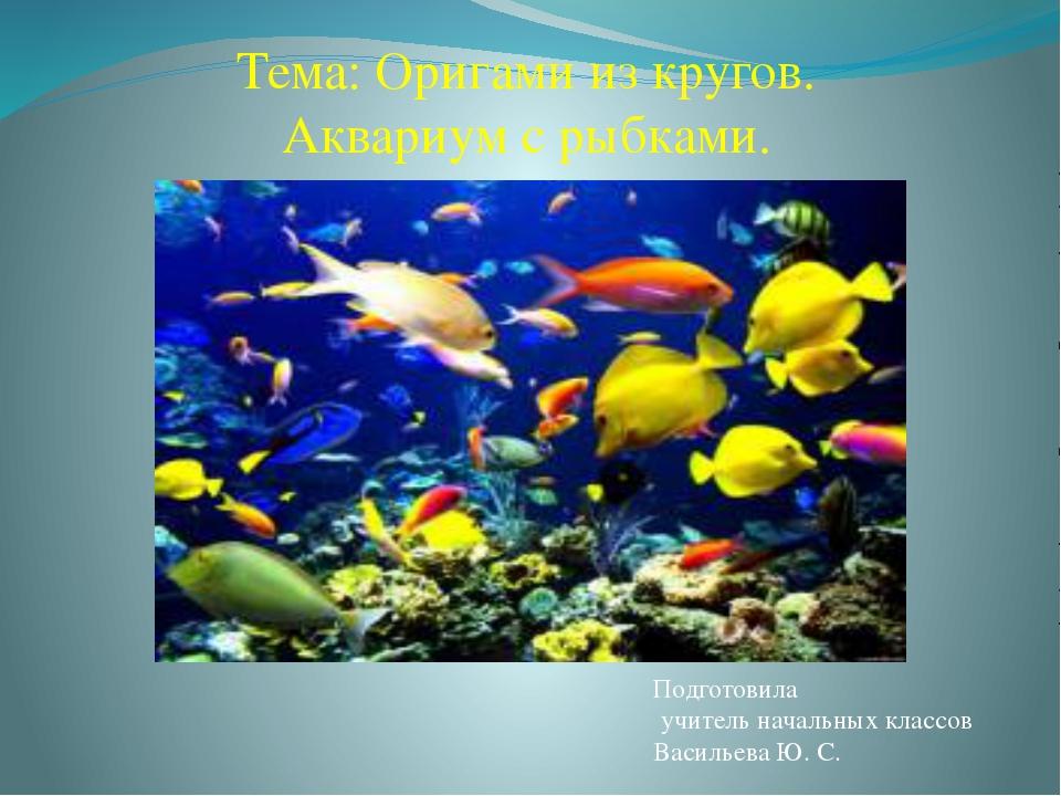 Тема: Оригами из кругов. Аквариум с рыбками. Подготовила учитель начальных кл...
