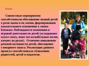 Вывод: Совместные мероприятия способствовали обогащению знаний детей о роли м