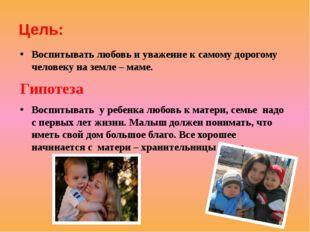 Цель: Воспитывать любовь и уважение к самому дорогому человеку на земле – мам