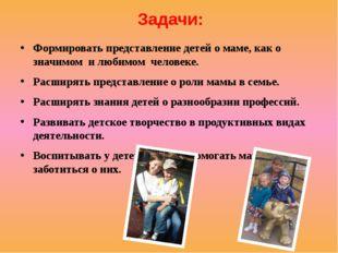 Задачи: Формировать представление детей о маме, как о значимом и любимом че