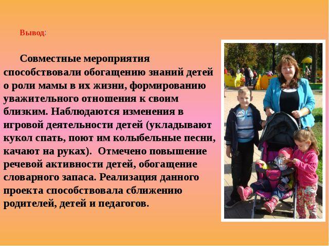 Вывод: Совместные мероприятия способствовали обогащению знаний детей о роли м...