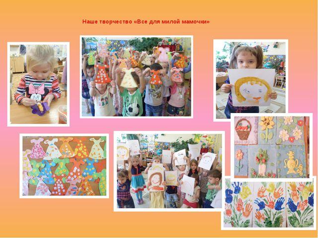 Наше творчество «Все для милой мамочки»