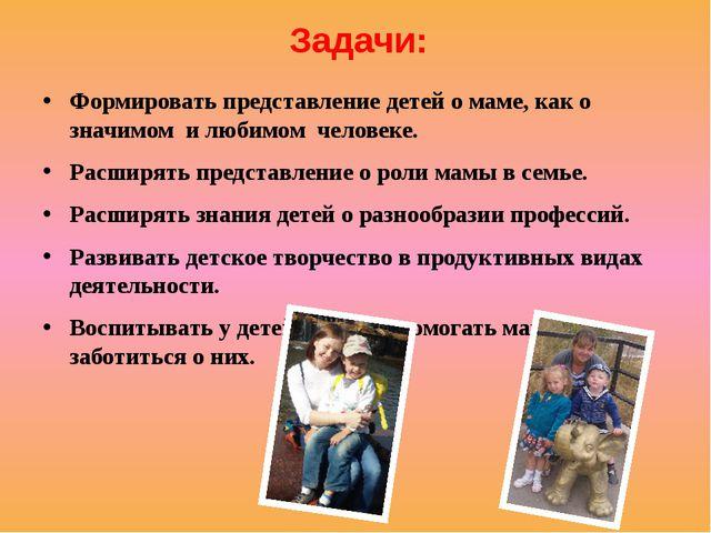Задачи: Формировать представление детей о маме, как о значимом и любимом че...