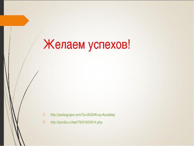 Желаем успехов! http://paidagogos.com/?p=6920#hcq=Ausq8wp http://pandia.ru/te...