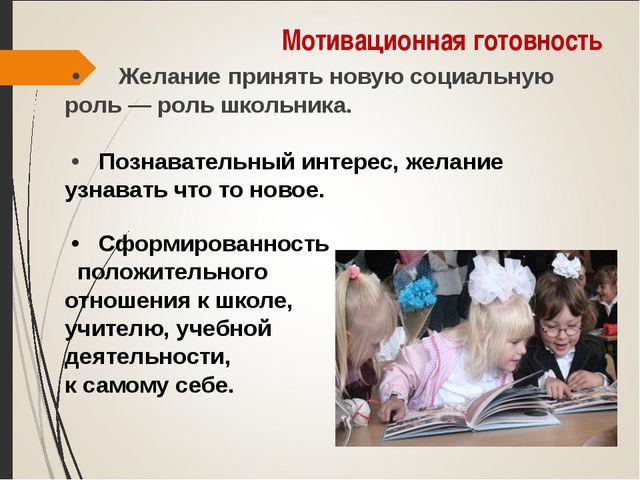 Мотивационная готовность • Желание принять новую социальную роль— роль школь...