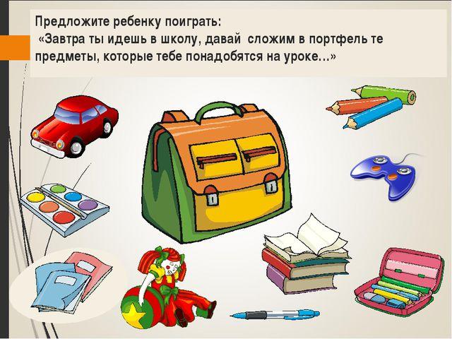 Предложите ребенку поиграть: «Завтра ты идешь в школу, давай сложим в портфел...