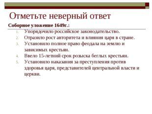 Отметьте неверный ответ Соборное уложение 1649г.: Упорядочило российское зако