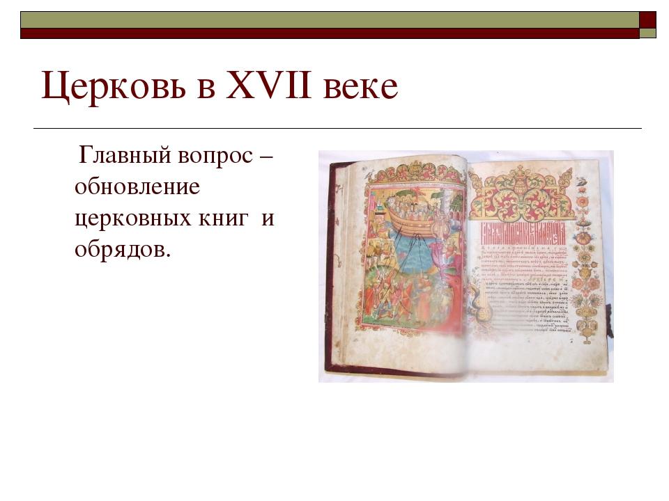 Церковь в XVII веке Главный вопрос – обновление церковных книг и обрядов.