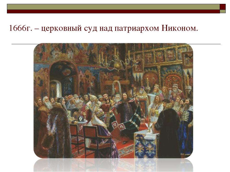 1666г. – церковный суд над патриархом Никоном.