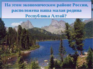 На этом экономическом районе России, расположена наша малая родина Республика