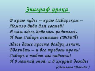 Эпиграф урока В краю чудес – краю Сибирском – Немало дива для гостей! А нам