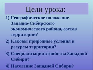 Цели урока: Географическое положение Западно-Сибирского экономического района